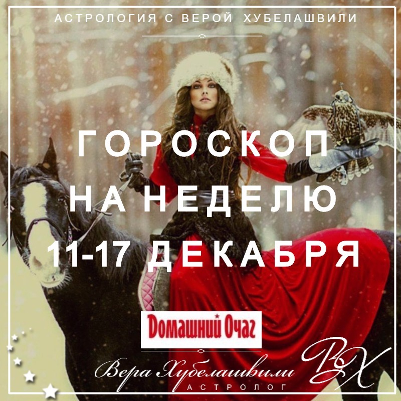 АСТРОЛОГИЧЕСКИЙ ПРОГНОЗ 11-17 ДЕКАБРЯ 2017 (ДОМАШНИЙ ОЧАГ)