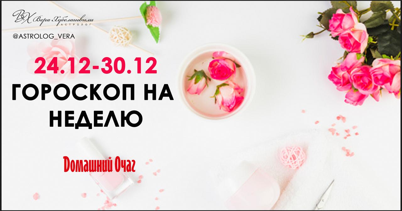 АСТРОЛОГИЧЕСКИЙ ПРОГНОЗ 24 ДЕКАБРЯ - 30 ДЕКАБРЯ 2018 (ДОМАШНИЙ ОЧАГ)