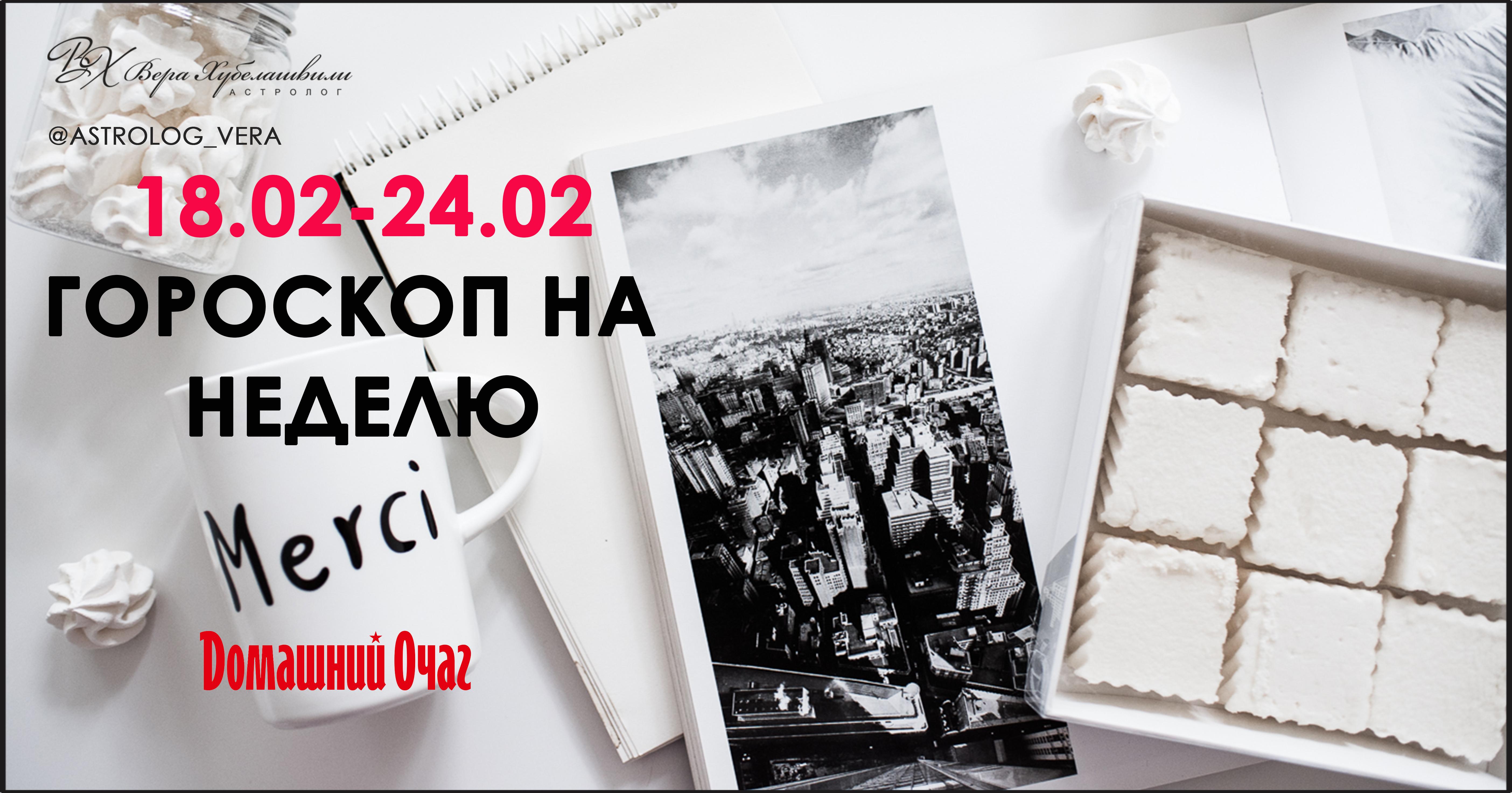 АСТРОЛОГИЧЕСКИЙ ПРОГНОЗ 18 ФЕВРАЛЯ - 24 ФЕВРАЛЯ 2019 (ДОМАШНИЙ ОЧАГ)