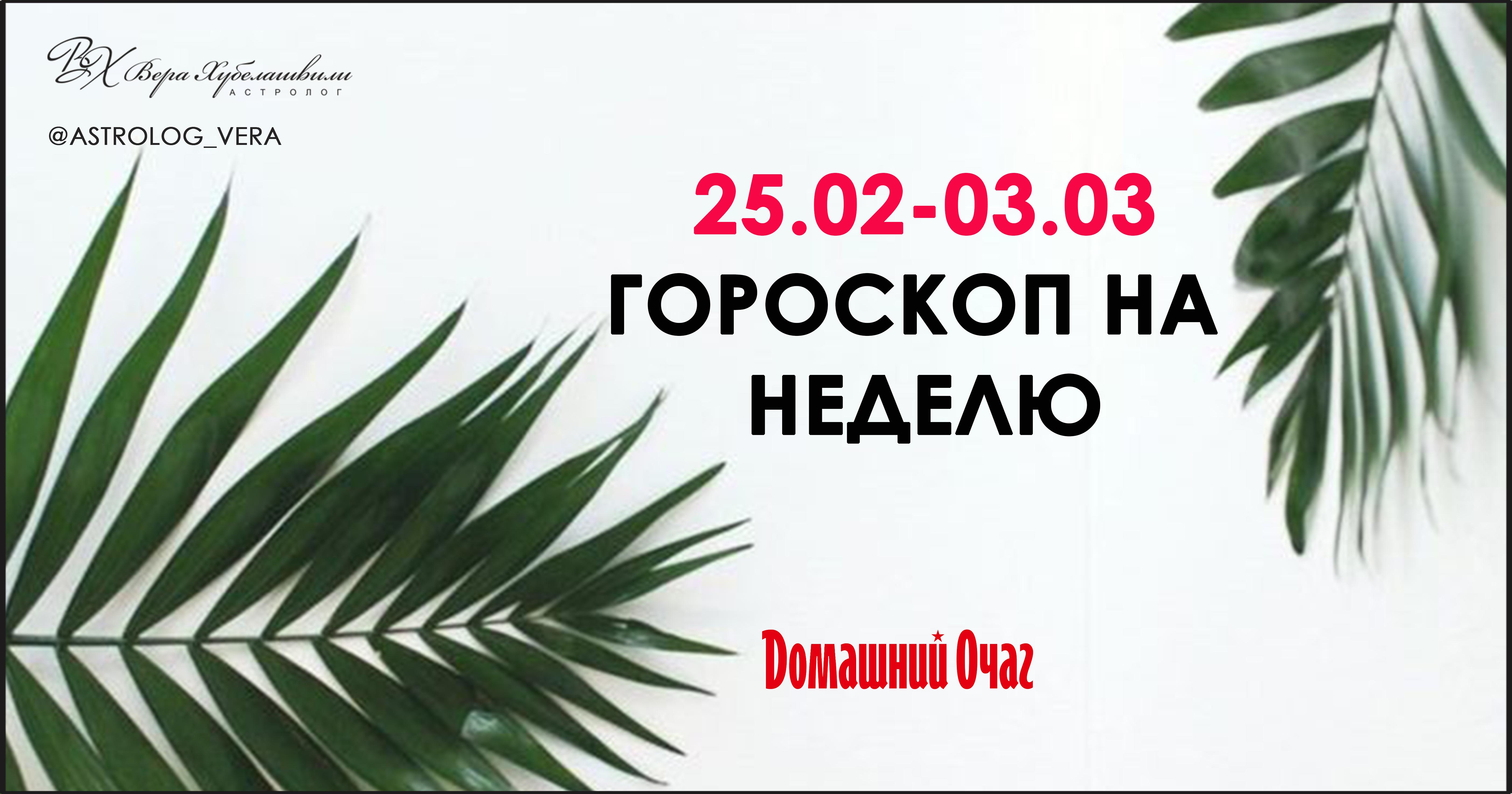АСТРОЛОГИЧЕСКИЙ ПРОГНОЗ 25 ФЕВРАЛЯ - 3 МАРТА 2019 (ДОМАШНИЙ ОЧАГ)