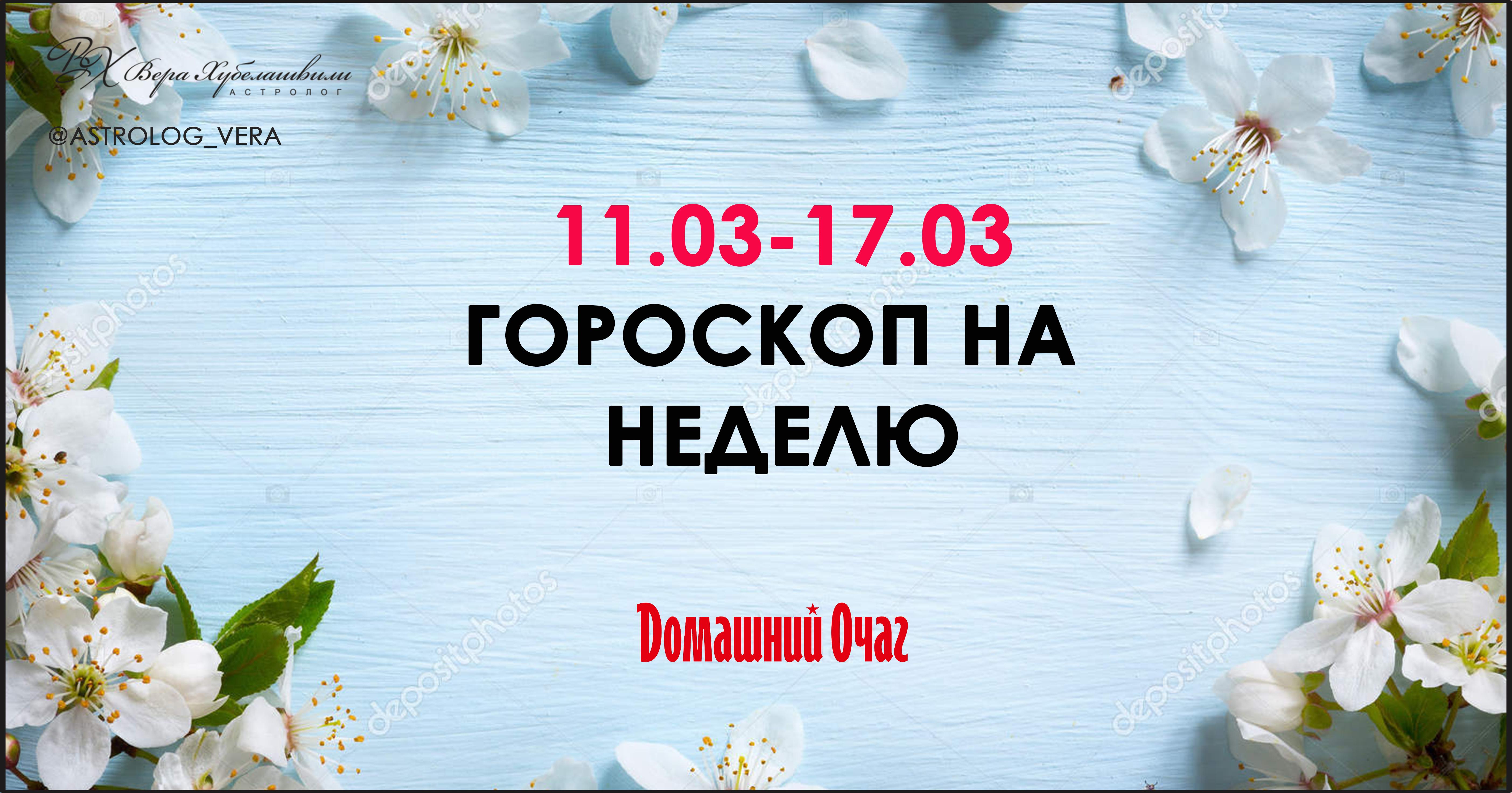 АСТРОЛОГИЧЕСКИЙ ПРОГНОЗ 11 МАРТА - 17 МАРТА 2019 (ДОМАШНИЙ ОЧАГ)