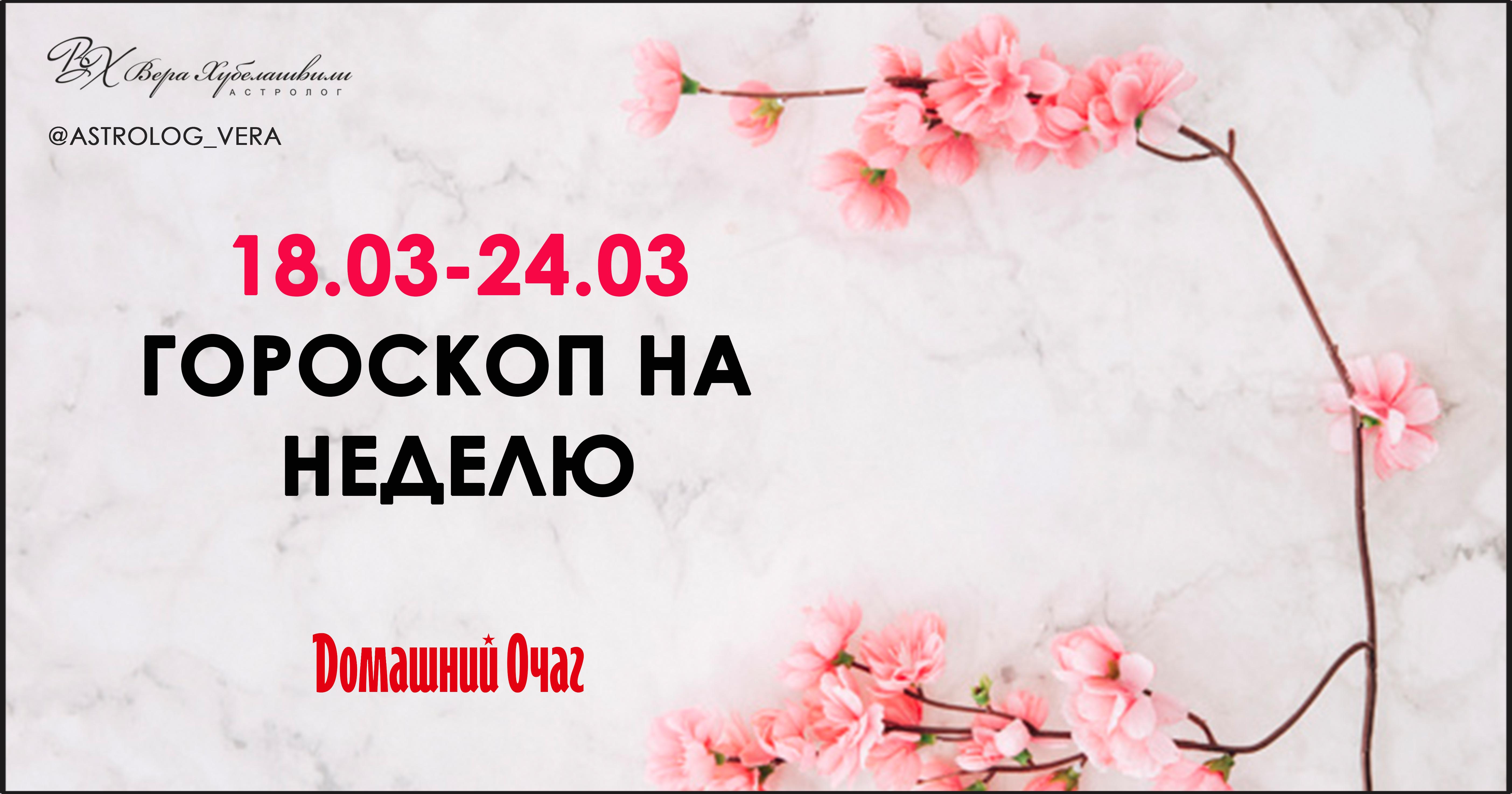 АСТРОЛОГИЧЕСКИЙ ПРОГНОЗ 18 МАРТА - 24 МАРТА 2019 (ДОМАШНИЙ ОЧАГ)