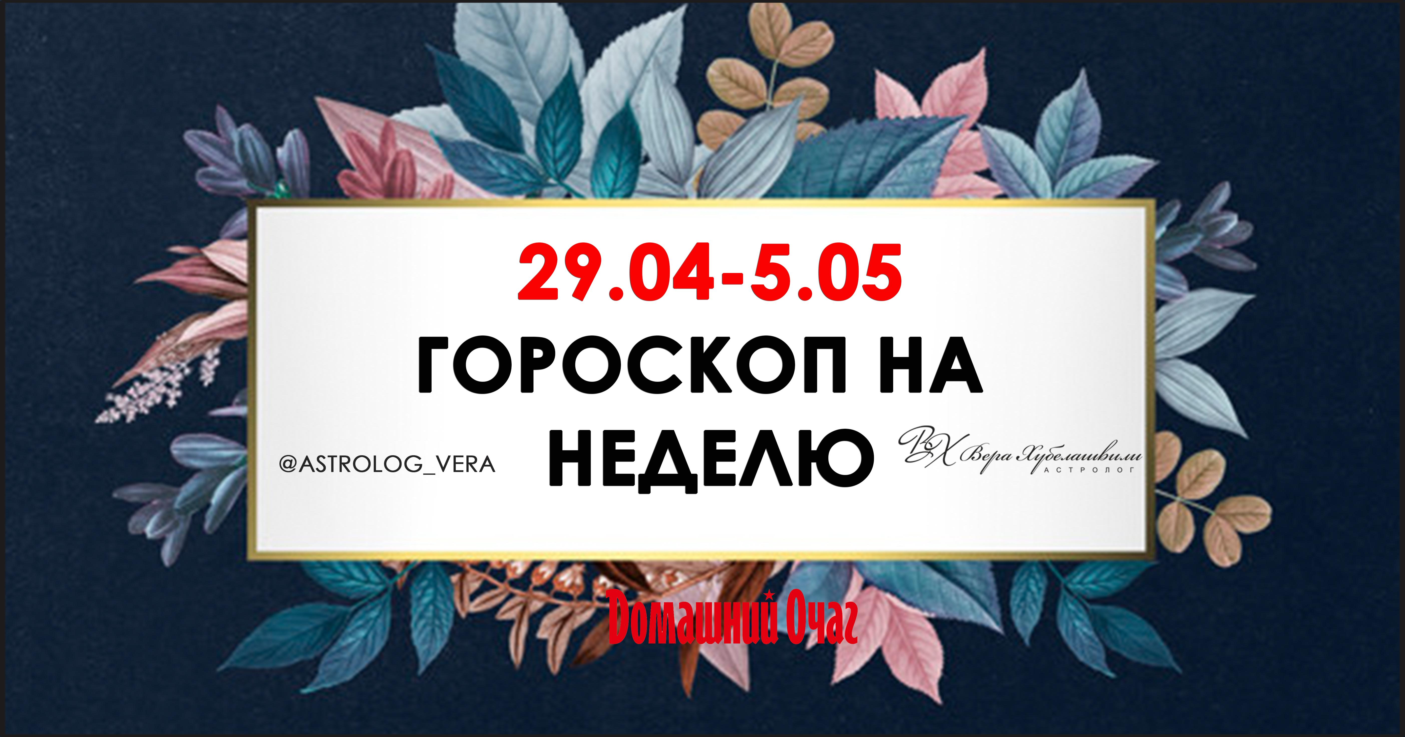 АСТРОЛОГИЧЕСКИЙ ПРОГНОЗ 29 АПРЕЛЯ - 5 МАЯ 2019 (ДОМАШНИЙ ОЧАГ)