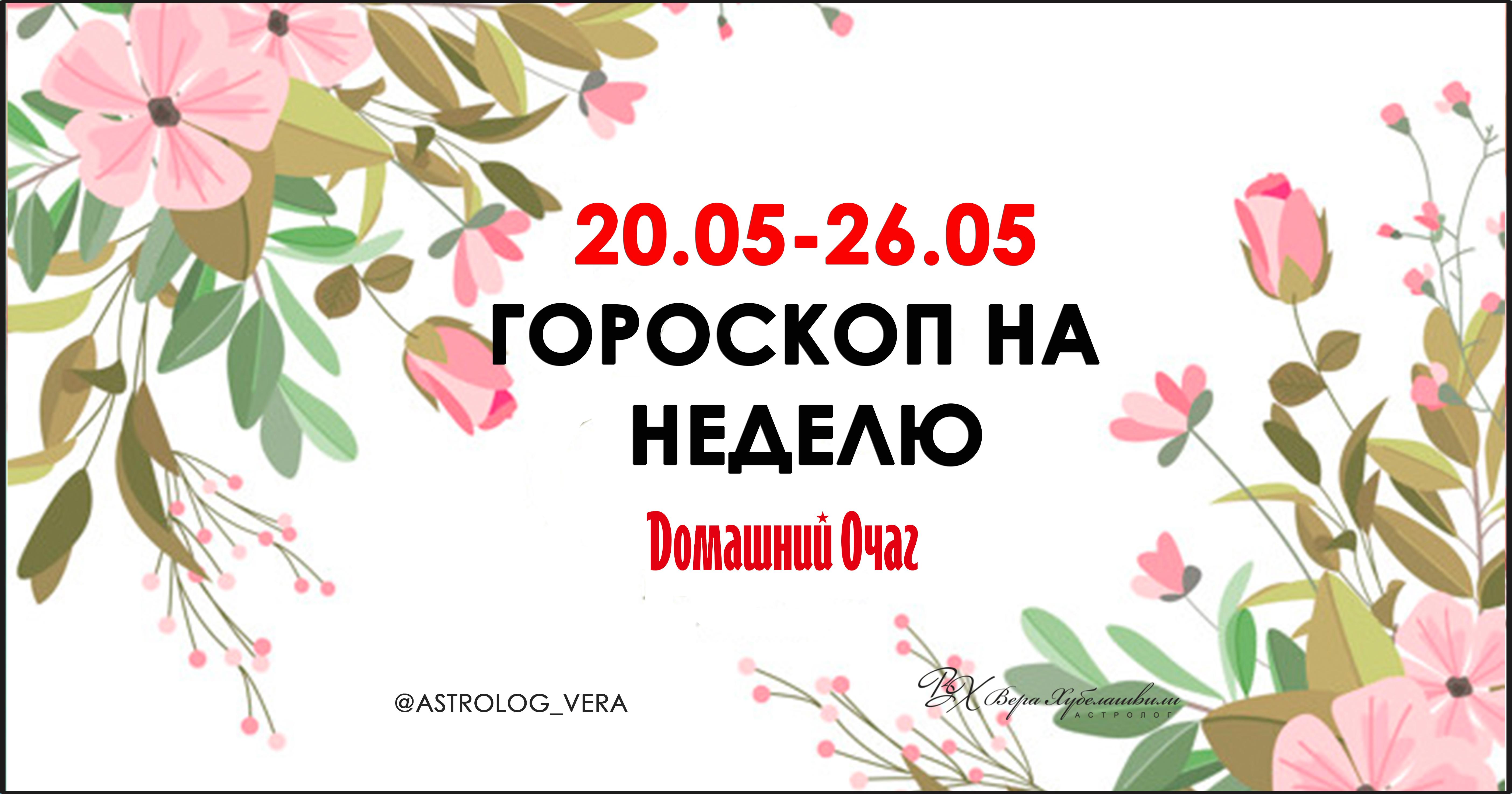 АСТРОЛОГИЧЕСКИЙ ПРОГНОЗ 20 МАЯ - 26 МАЯ 2019 (ДОМАШНИЙ ОЧАГ)