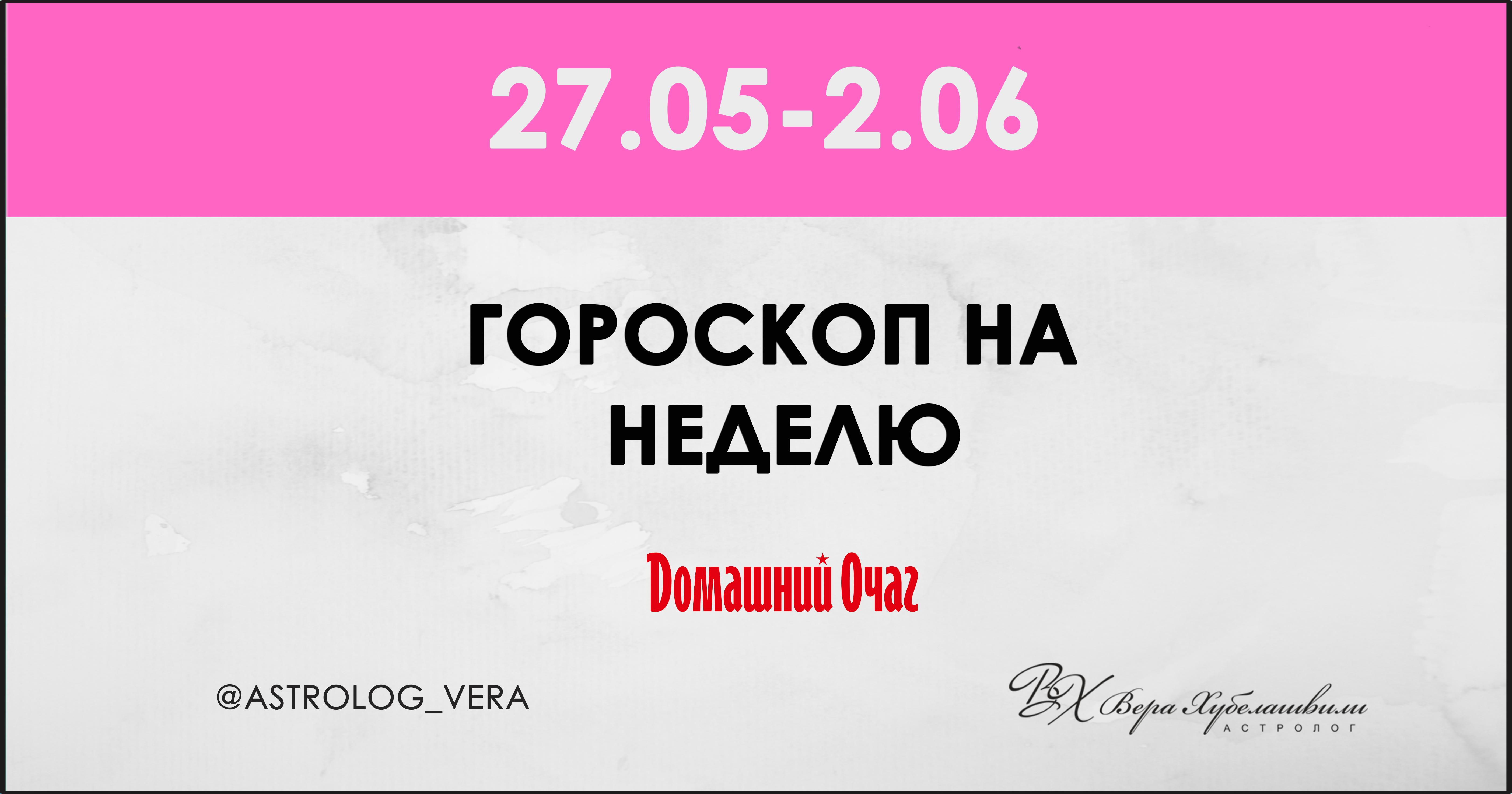 АСТРОЛОГИЧЕСКИЙ ПРОГНОЗ 27 МАЯ - 2 ИЮНЯ 2019 (ДОМАШНИЙ ОЧАГ)