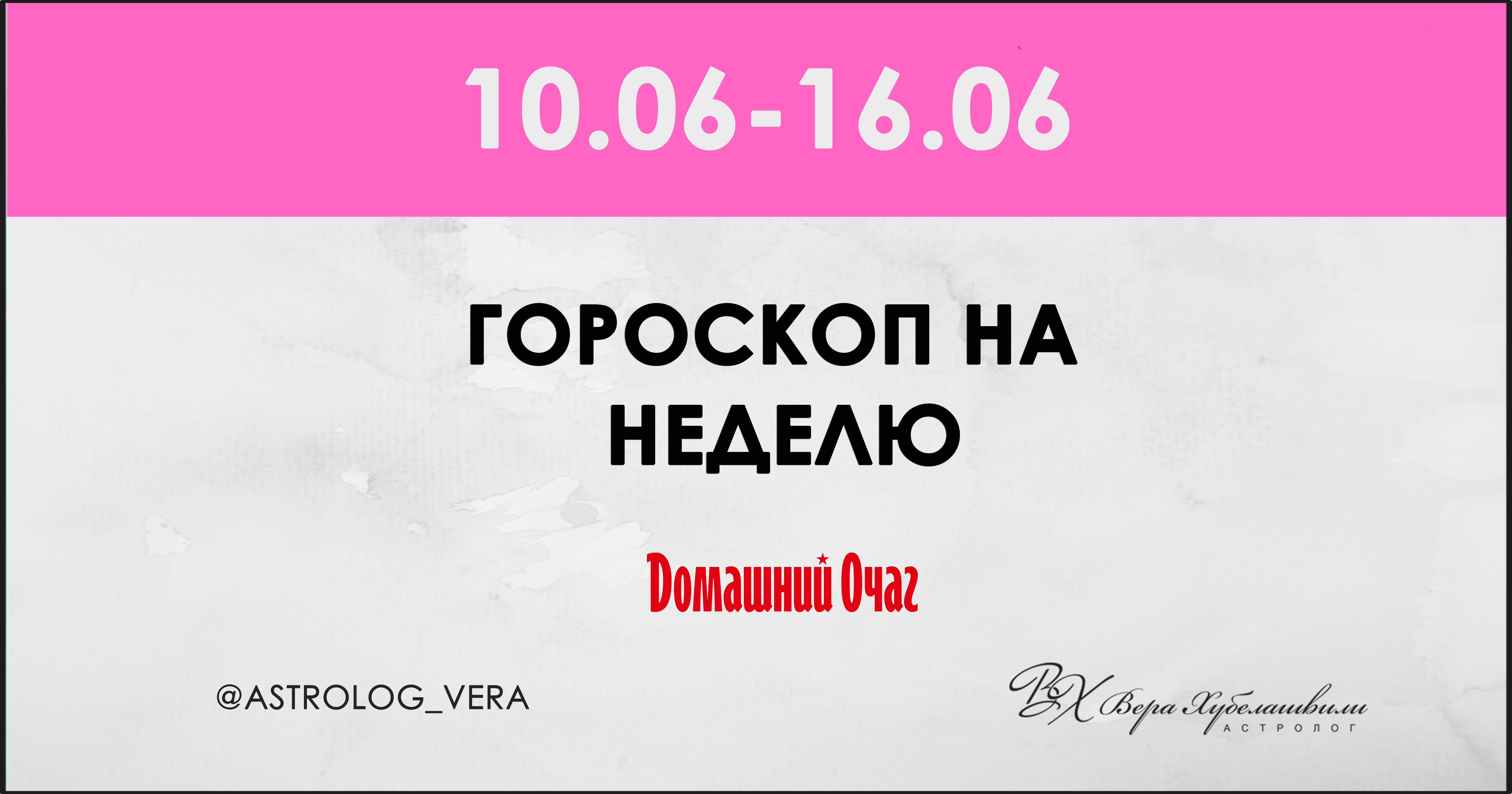 АСТРОЛОГИЧЕСКИЙ ПРОГНОЗ 10 ИЮНЯ - 16 ИЮНЯ 2019 (ДОМАШНИЙ ОЧАГ)