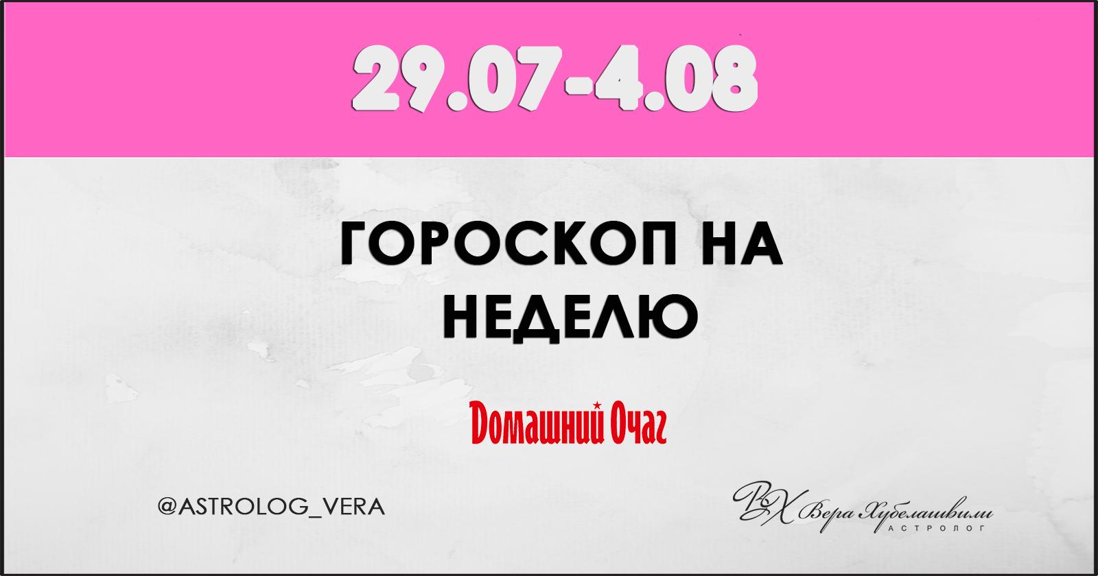 АСТРОЛОГИЧЕСКИЙ ПРОГНОЗ 29 ИЮЛЯ - 4 АВГУСТА 2019 (ДОМАШНИЙ ОЧАГ)