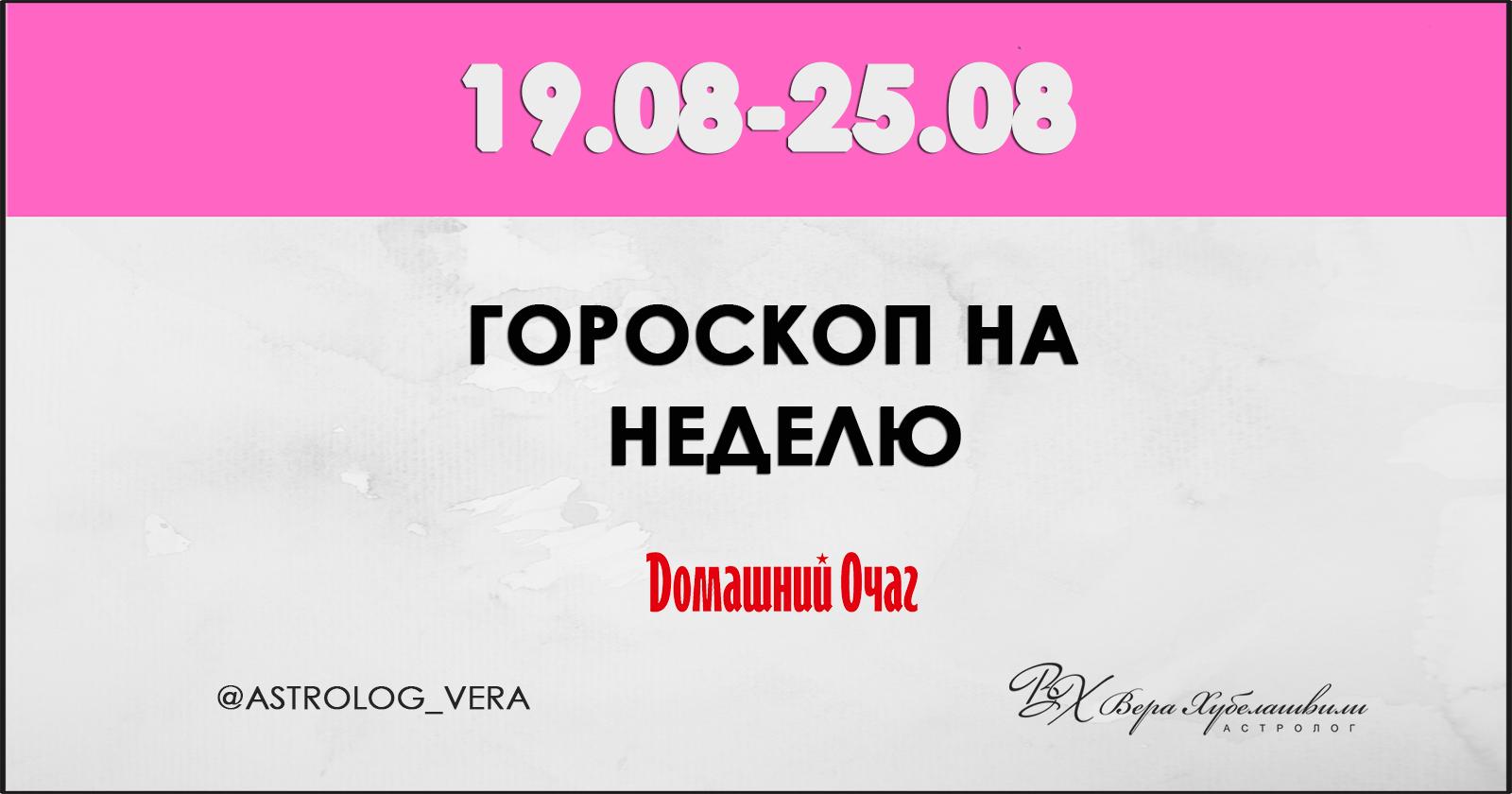 АСТРОЛОГИЧЕСКИЙ ПРОГНОЗ 19 АВГУСТА - 25 АВГУСТА 2019 (ДОМАШНИЙ ОЧАГ)