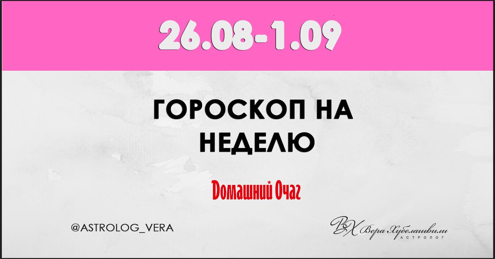 АСТРОЛОГИЧЕСКИЙ ПРОГНОЗ 26 АВГУСТА - 1 СЕНТЯБРЯ 2019 (ДОМАШНИЙ ОЧАГ)