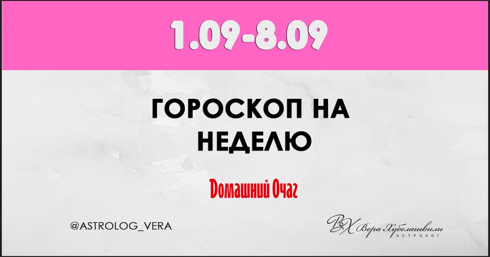 АСТРОЛОГИЧЕСКИЙ ПРОГНОЗ 2 СЕНТЯБРЯ - 8 СЕНТЯБРЯ 2019 (ДОМАШНИЙ ОЧАГ)
