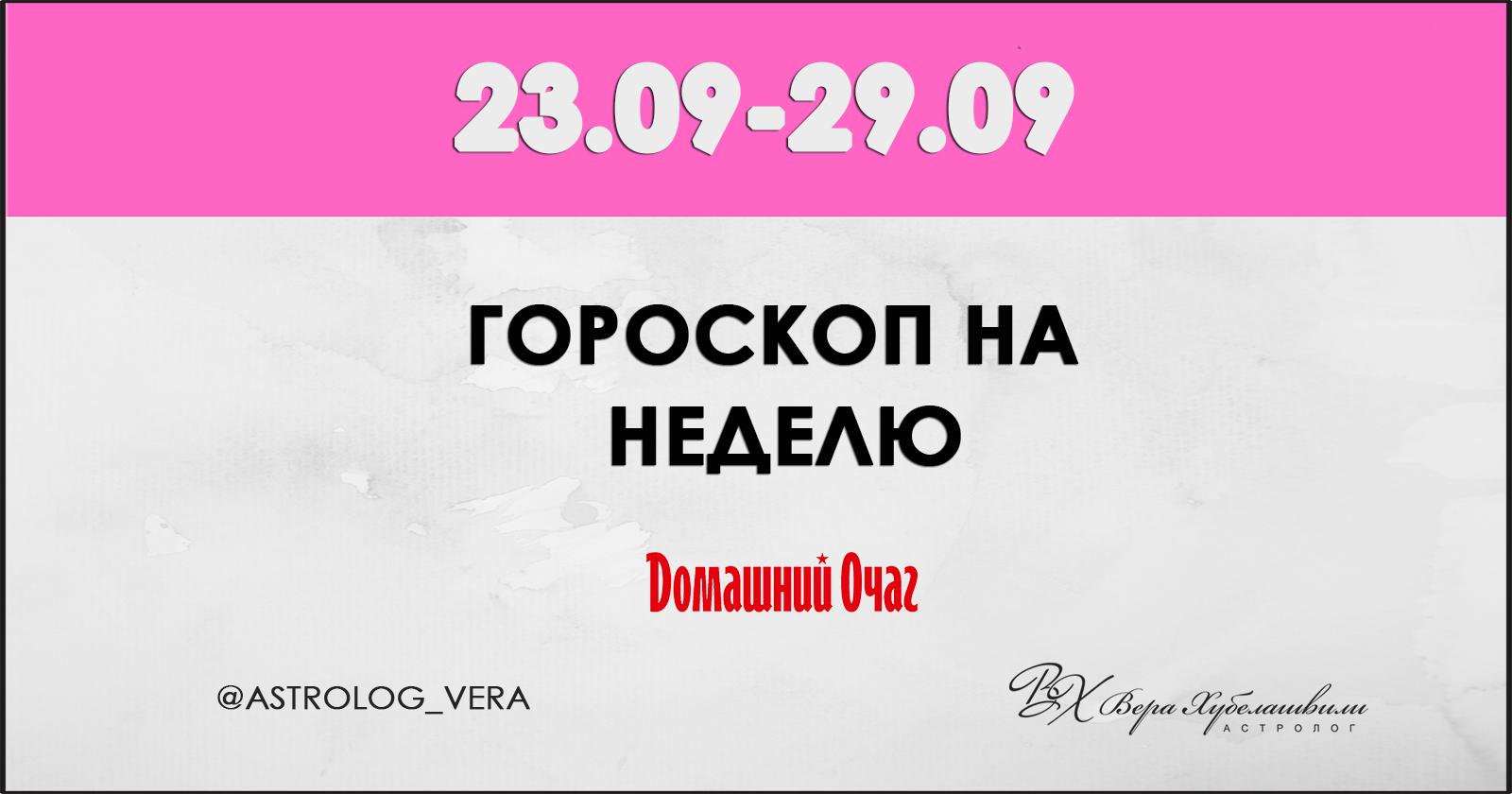АСТРОЛОГИЧЕСКИЙ ПРОГНОЗ 23 СЕНТЯБРЯ - 29 СЕНТЯБРЯ 2019 (ДОМАШНИЙ ОЧАГ)