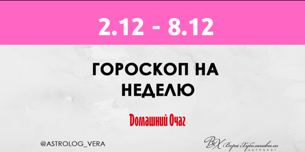 АСТРОЛОГИЧЕСКИЙ ПРОГНОЗ 2 -8 ДЕКАБРЯ 2019 (ДОМАШНИЙ ОЧАГ)