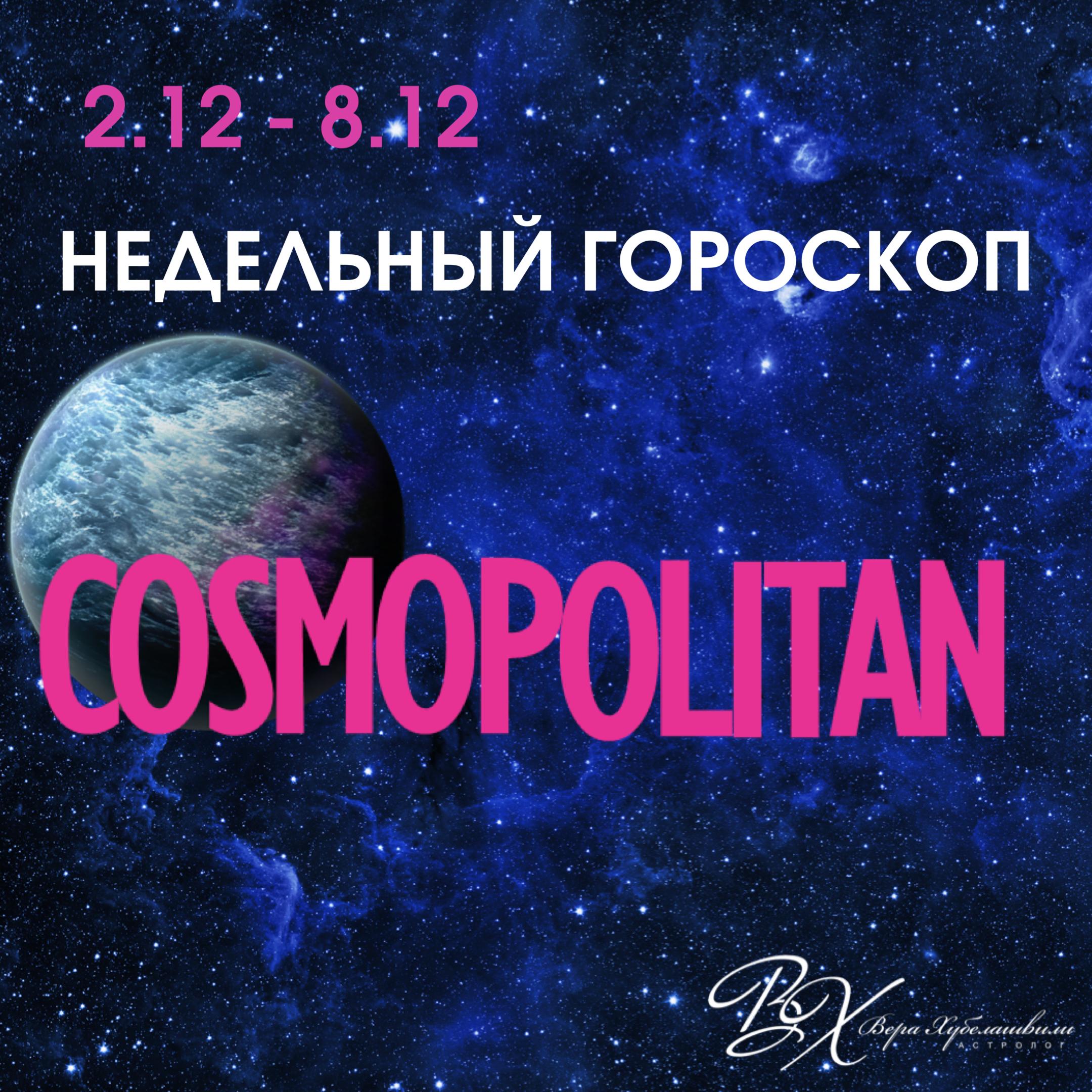 НЕДЕЛЬНЫЙ ГОРОСКОП 2 - 8 ДЕКАБРЯ  [*ПУБЛИКАЦИЯ ПОДГОТОВЛЕНА ДЛЯ COSMOPOLITAN]