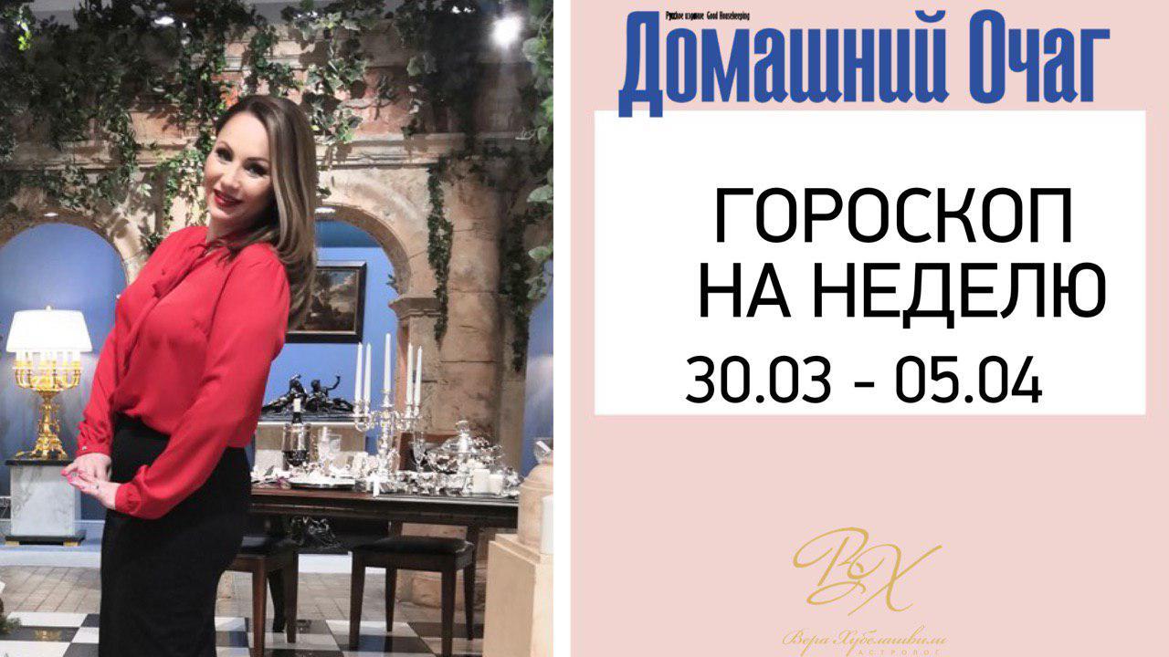 АСТРОЛОГИЧЕСКИЙ ПРОГНОЗ 30 МАРТА - 5 АПРЕЛЯ 2019 (ДОМАШНИЙ ОЧАГ)